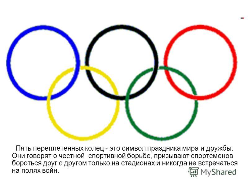 Пять переплетенных колец - это символ праздника мира и дружбы. Они говорят о честной спортивной борьбе, призывают спортсменов бороться друг с другом только на стадионах и никогда не встречаться на полях войн.