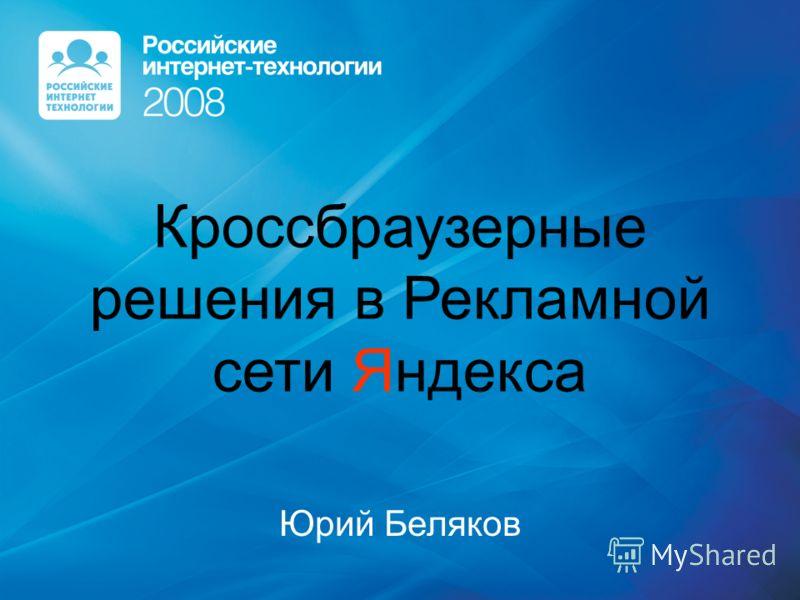 Кроссбраузерные решения в Рекламной сети Яндекса Юрий Беляков