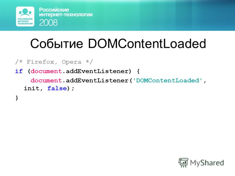 Событие DOMContentLoaded /* Firefox, Opera */ if (document.addEventListener) { document.addEventListener('DOMContentLoaded', init, false); }