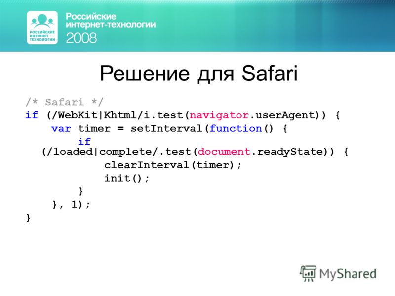 Решение для Safari /* Safari */ if (/WebKit|Khtml/i.test(navigator.userAgent)) { var timer = setInterval(function() { if (/loaded|complete/.test(document.readyState)) { clearInterval(timer); init(); } }, 1); }