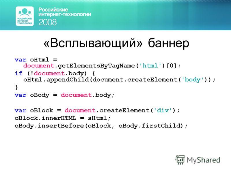 «Всплывающий» баннер var oHtml = document.getElementsByTagName('html')[0]; if (!document.body) { oHtml.appendChild(document.createElement('body')); } var oBody = document.body; var oBlock = document.createElement('div'); oBlock.innerHTML = sHtml; oBo