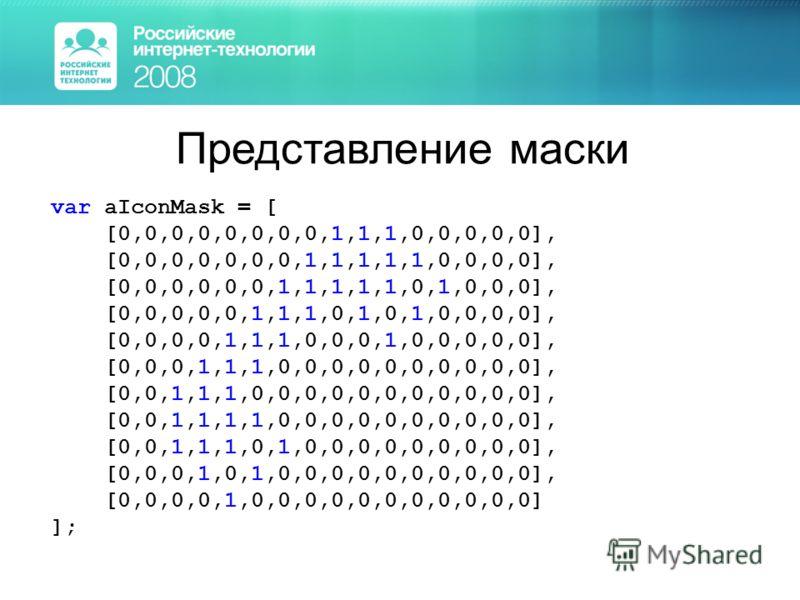 Представление маски var aIconMask = [ [0,0,0,0,0,0,0,0,1,1,1,0,0,0,0,0], [0,0,0,0,0,0,0,1,1,1,1,1,0,0,0,0], [0,0,0,0,0,0,1,1,1,1,1,0,1,0,0,0], [0,0,0,0,0,1,1,1,0,1,0,1,0,0,0,0], [0,0,0,0,1,1,1,0,0,0,1,0,0,0,0,0], [0,0,0,1,1,1,0,0,0,0,0,0,0,0,0,0], [0