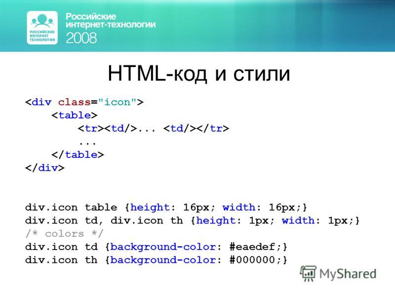 HTML-код и стили... div.icon table {height: 16px; width: 16px;} div.icon td, div.icon th {height: 1px; width: 1px;} /* colors */ div.icon td {background-color: #eaedef;} div.icon th {background-color: #000000;}