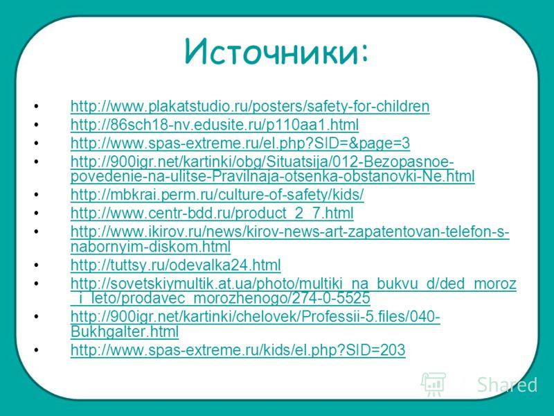 Источники: http://www.plakatstudio.ru/posters/safety-for-children http://86sch18-nv.edusite.ru/p110aa1.html http://www.spas-extreme.ru/el.php?SID=&page=3 http://900igr.net/kartinki/obg/Situatsija/012-Bezopasnoe- povedenie-na-ulitse-Pravilnaja-otsenka