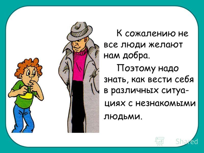 К сожалению не все люди желают нам добра. Поэтому надо знать, как вести себя в различных ситуа- циях с незнакомыми людьми.