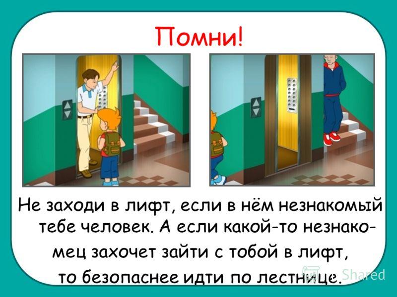 Помни! Не заходи в лифт, если в нём незнакомый тебе человек. А если какой-то незнако- мец захочет зайти с тобой в лифт, то безопаснее идти по лестнице.