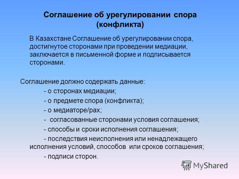 В Казахстане Соглашение об урегулировании спора, достигнутое сторонами при проведении медиации, заключается в письменной форме и подписывается сторонами. Соглашение должно содержать данные: - о сторонах медиации; - о предмете спора (конфликта); - о м