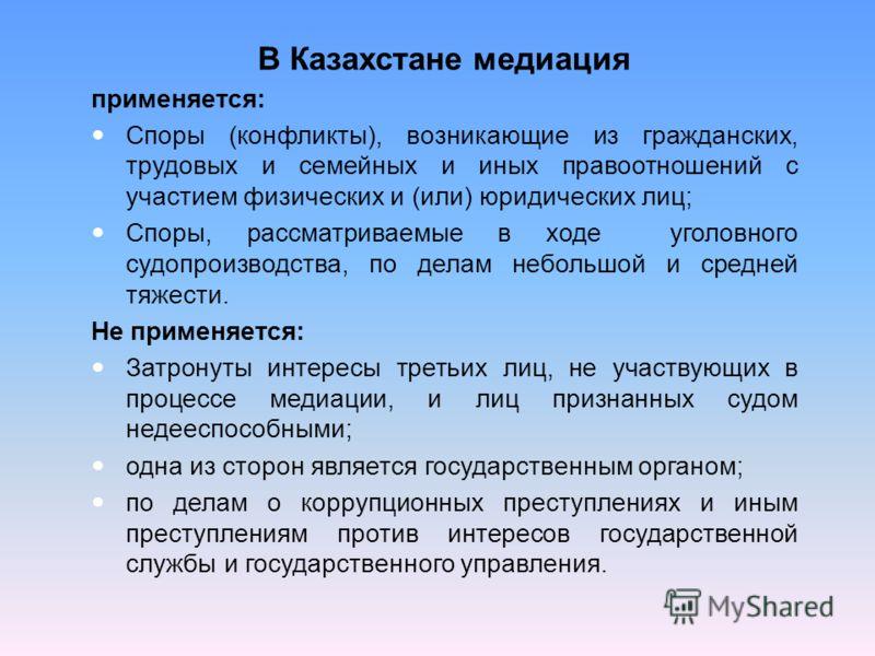 В Казахстане медиация применяется: Споры (конфликты), возникающие из гражданских, трудовых и семейных и иных правоотношений с участием физических и (или) юридических лиц; Споры, рассматриваемые в ходе уголовного судопроизводства, по делам небольшой и