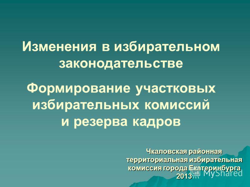 Чкаловская районная территориальная избирательная комиссия города Екатеринбурга 2013 Изменения в избирательном законодательстве Формирование участковых избирательных комиссий и резерва кадров