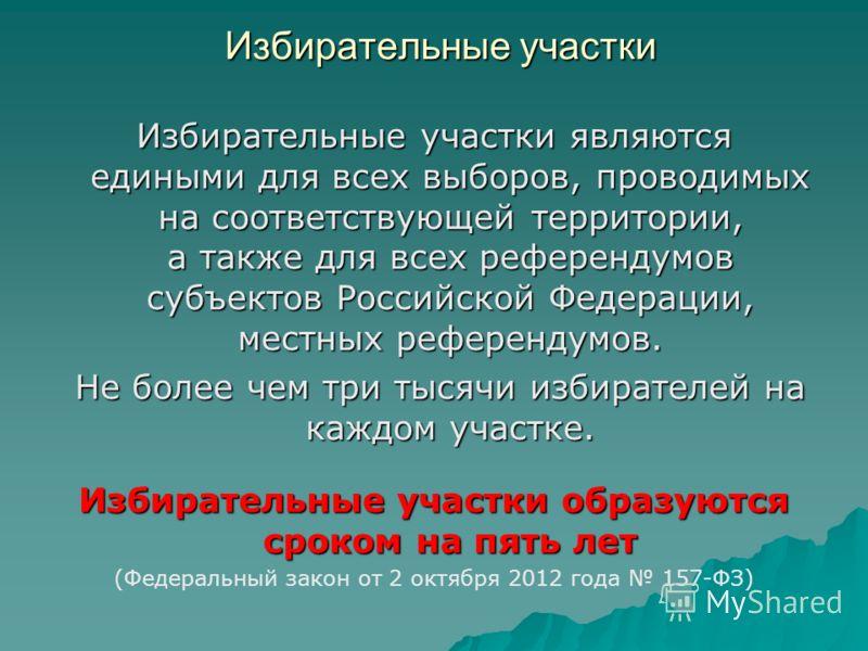 Избирательные участки Избирательные участки являются едиными для всех выборов, проводимых на соответствующей территории, а также для всех референдумов субъектов Российской Федерации, местных референдумов. Не более чем три тысячи избирателей на каждом