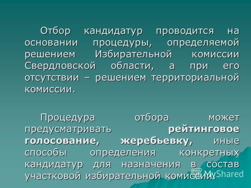 Отбор кандидатур проводится на основании процедуры, определяемой решением Избирательной комиссии Свердловской области, а при его отсутствии – решением территориальной комиссии. Процедура отбора может предусматривать рейтинговое голосование, жеребьевк