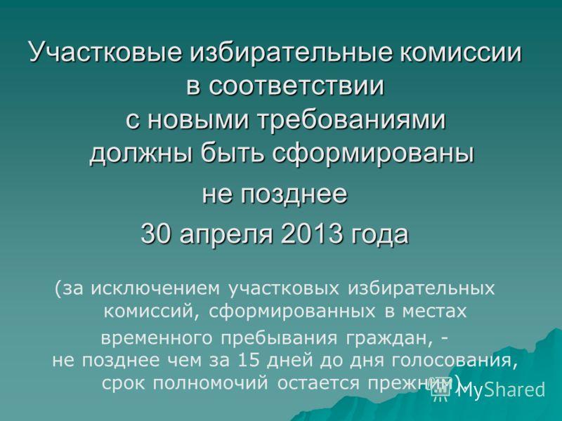 Участковые избирательные комиссии в соответствии с новыми требованиями должны быть сформированы Участковые избирательные комиссии в соответствии с новыми требованиями должны быть сформированы не позднее 30 апреля 2013 года (за исключением участковых