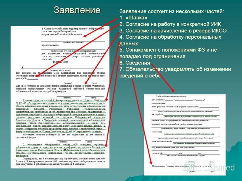 Заявление Заявление состоит из нескольких частей: 1. «Шапка» 2. Согласие на работу в конкретной УИК 3. Согласие на зачисление в резерв ИКСО 4. Согласие на обработку персональных данных 5. Ознакомлен с положениями ФЗ и не попадаю под ограничения 6. Св