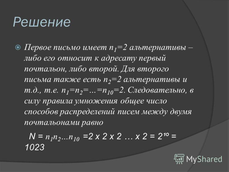 Решение Первое письмо имеет n 1 =2 альтернативы – либо его относит к адресату первый почтальон, либо второй. Для второго письма также есть n 2 =2 альтернативы и т.д., т.е. n 1 =n 2 =…=n 10 =2. Следовательно, в силу правила умножения общее число спосо