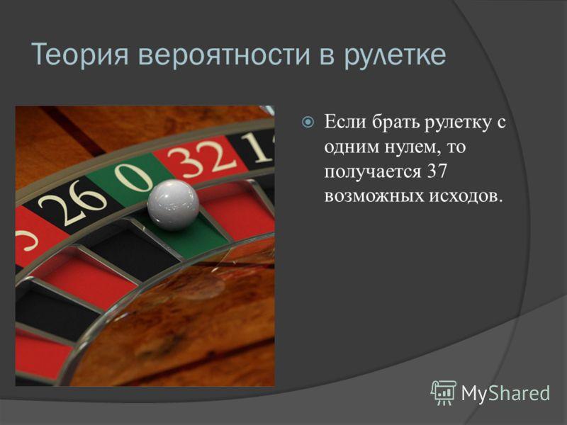 Теория вероятности в рулетке Если брать рулетку с одним нулем, то получается 37 возможных исходов.
