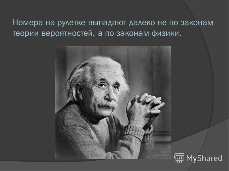 Номера на рулетке выпадают далеко не по законам теории вероятностей, а по законам физики.