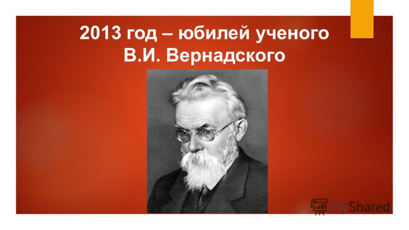 2013 год – юбилей ученого В.И. Вернадского