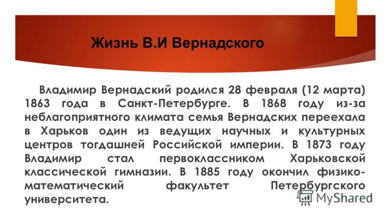 Жизнь В.И Вернадского Владимир Вернадский родился 28 февраля (12 марта) 1863 года в Санкт-Петербурге. В 1868 году из-за неблагоприятного климата семья Вернадских переехала в Харьков один из ведущих научных и культурных центров тогдашней Российской им