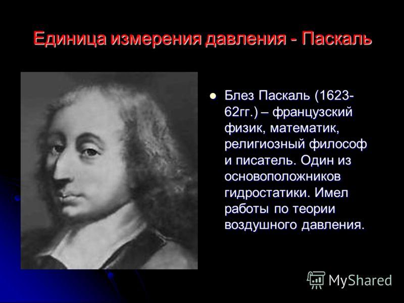 Единица измерения давления - Паскаль Блез Паскаль (1623- 62гг.) – французский физик, математик, религиозный философ и писатель. Один из основоположников гидростатики. Имел работы по теории воздушного давления. Блез Паскаль (1623- 62гг.) – французский