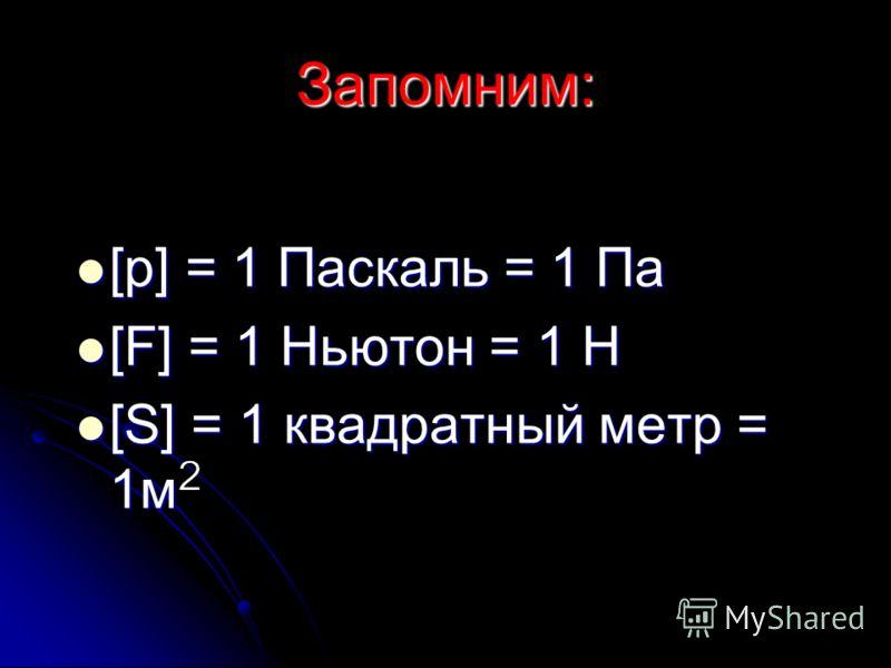 Запомним: [p] = 1 Паскаль = 1 Па [p] = 1 Паскаль = 1 Па [F] = 1 Ньютон = 1 Н [F] = 1 Ньютон = 1 Н [S] = 1 квадратный метр = 1м [S] = 1 квадратный метр = 1м