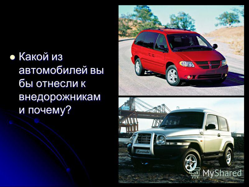 Какой из автомобилей вы бы отнесли к внедорожникам и почему? Какой из автомобилей вы бы отнесли к внедорожникам и почему?