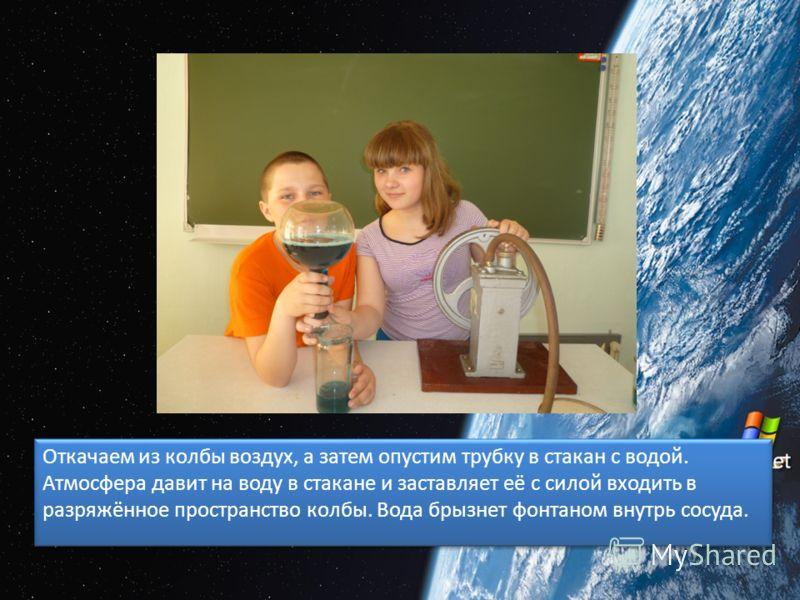Откачаем из колбы воздух, а затем опустим трубку в стакан с водой. Атмосфера давит на воду в стакане и заставляет её с силой входить в разряжённое пространство колбы. Вода брызнет фонтаном внутрь сосуда.