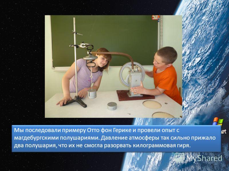 Мы последовали примеру Отто фон Герике и провели опыт с магдебургскими полушариями. Давление атмосферы так сильно прижало два полушария, что их не смогла разорвать килограммовая гиря.