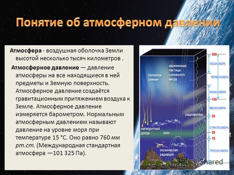 Атмосфера - воздушная оболочка Земли высотой несколько тысяч километров. Атмосферное давление давление атмосферы на все находящиеся в ней предметы и Земную поверхность. Атмосферное давление создаётся гравитационным притяжением воздуха к Земле. Атмосф