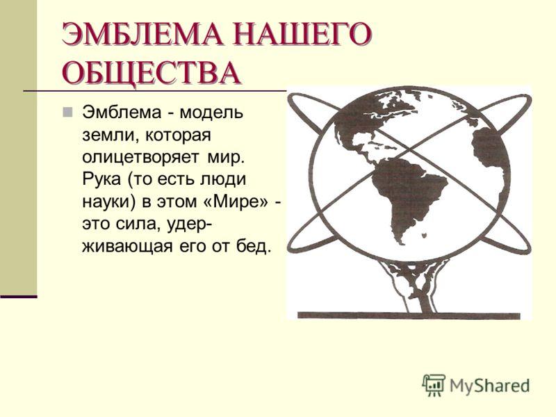 ЭМБЛЕМА НАШЕГО ОБЩЕСТВА Эмблема - модель земли, которая олицетворяет мир. Рука (то есть люди науки) в этом «Мире» - это сила, удер живающая его от бед.
