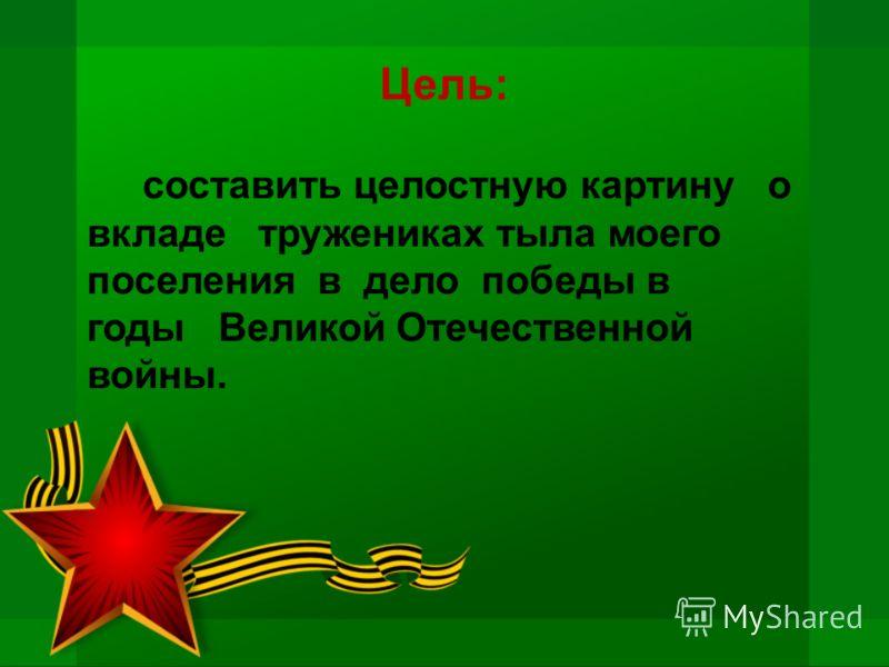Цель: составить целостную картину о вкладе тружениках тыла моего поселения в дело победы в годы Великой Отечественной войны.