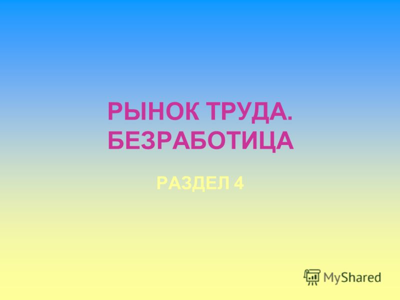 РЫНОК ТРУДА. БЕЗРАБОТИЦА РАЗДЕЛ 4