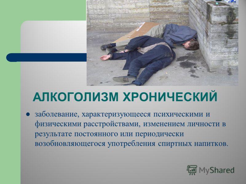 АЛКОГОЛИЗМ ХРОНИЧЕСКИЙ заболевание, характеризующееся психическими и физическими расстройствами, изменением личности в результате постоянного или периодически возобновляющегося употребления спиртных напитков.