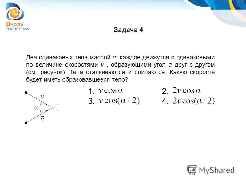 Два одинаковых тела массой m каждое движутся с одинаковыми по величине скоростями v, образующими угол α друг с другом (см. рисунок). Тела сталкиваются и слипаются. Какую скорость будет иметь образовавшееся тело? 1. 2. 3. 4. Задача 4