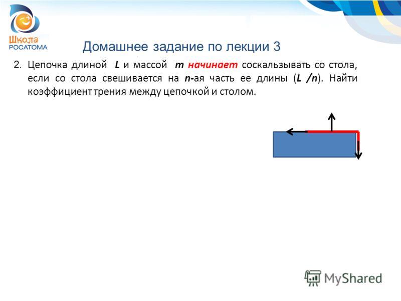 Домашнее задание по лекции 3 2. Цепочка длиной L и массой m начинает соскальзывать со стола, если со стола свешивается на n-ая часть ее длины (L /n). Найти коэффициент трения между цепочкой и столом.