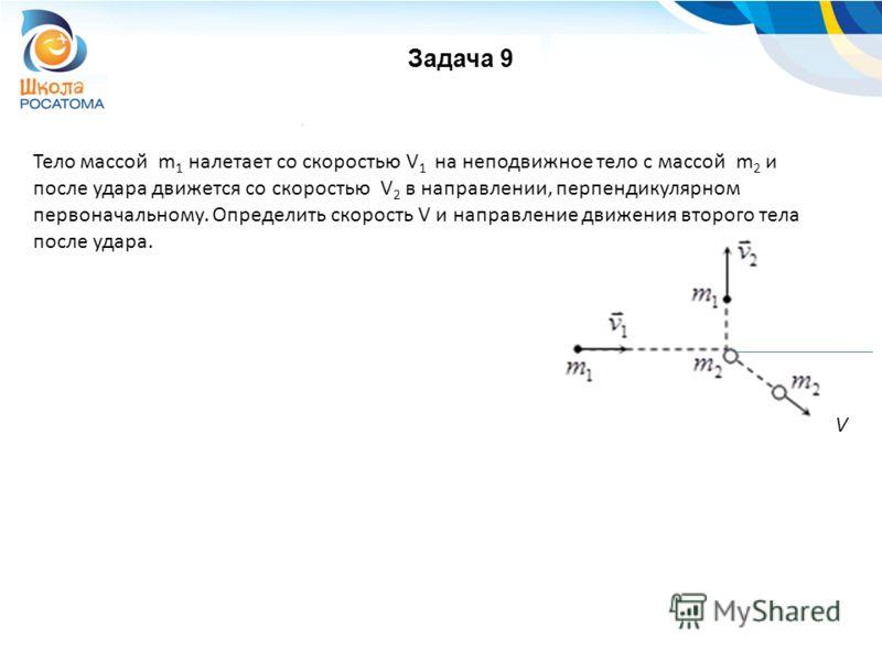 Задача 9 Тело массой m 1 налетает со скоростью V 1 на неподвижное тело с массой m 2 и после удара движется со скоростью V 2 в направлении, перпендикулярном первоначальному. Определить скорость V и направление движения второго тела после удара. V