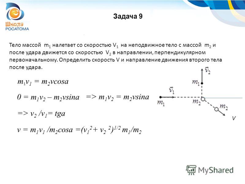 Задача 9 m 1 v 1 = m 2 vcosa 0 = m 1 v 2 – m 2 vsina Тело массой m 1 налетает со скоростью V 1 на неподвижное тело с массой m 2 и после удара движется со скоростью V 2 в направлении, перпендикулярном первоначальному. Определить скорость V и направлен