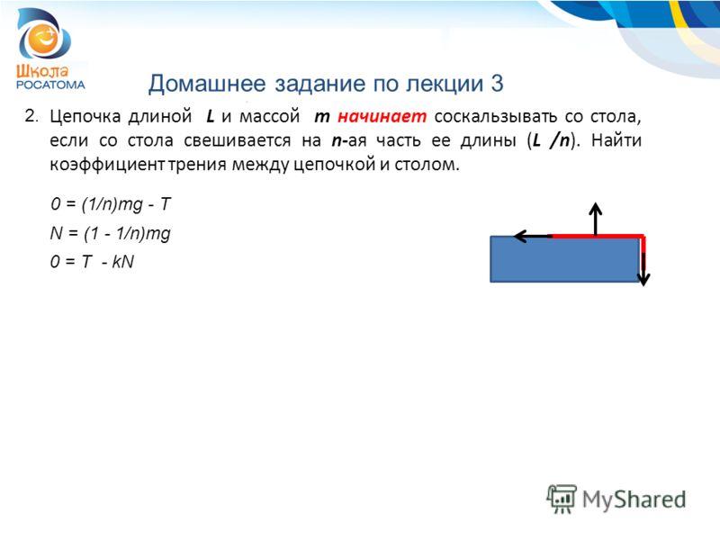 Домашнее задание по лекции 3 2. Цепочка длиной L и массой m начинает соскальзывать со стола, если со стола свешивается на n-ая часть ее длины (L /n). Найти коэффициент трения между цепочкой и столом. 0 = (1/n)mg - T N = (1 - 1/n)mg 0 = T - kN