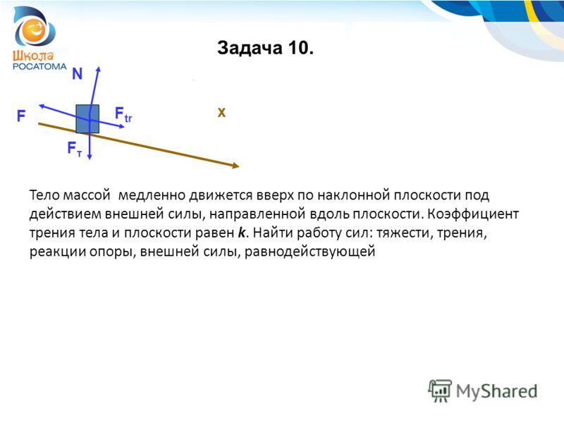 Задача 10. F x Тело массой медленно движется вверх по наклонной плоскости под действием внешней силы, направленной вдоль плоскости. Коэффициент трения тела и плоскости равен k. Найти работу сил: тяжести, трения, реакции опоры, внешней силы, равнодейс