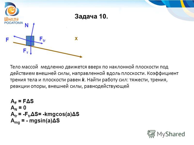 Задача 10. F A F = FΔS A N = 0 A tr = -F tr ΔS= -kmgcos(a)ΔS A mg = - mgsin(a)ΔS x Тело массой медленно движется вверх по наклонной плоскости под действием внешней силы, направленной вдоль плоскости. Коэффициент трения тела и плоскости равен k. Найти