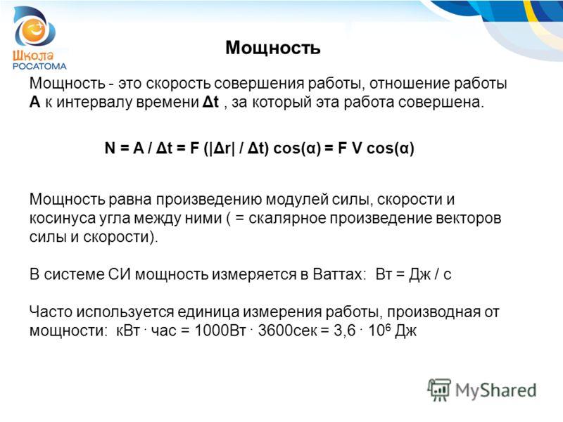 Мощность - это скорость совершения работы, отношение работы А к интервалу времени Δt, за который эта работа совершена. Мощность N = А / Δt = F (|Δr| / Δt) cos(α) = F V cos(α) Мощность равна произведению модулей силы, скорости и косинуса угла между ни