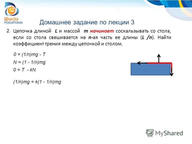 Домашнее задание по лекции 3 2. Цепочка длиной L и массой m начинает соскальзывать со стола, если со стола свешивается на n-ая часть ее длины (L /n). Найти коэффициент трения между цепочкой и столом. 0 = (1/n)mg - T N = (1 - 1/n)mg 0 = T - kN (1/n)mg