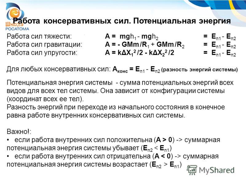 Работа сил тяжести: A = mgh 1 - mgh 2 = E п1 - E п2 Работа сил гравитации: A = - GMm /R 1 + GMm /R 2 = E п1 - E п2 Работа сил упругости:A = kΔX 1 2 /2 - kΔX 2 2 /2 = E п1 - E п2 Для любых консервативных сил: A конс = E п1 - E п2 (разность энергий сис