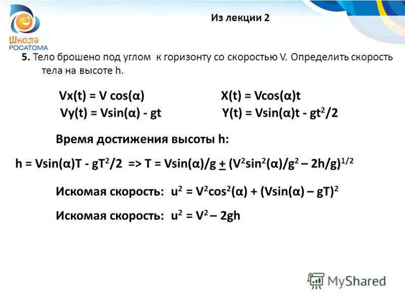 5. Тело брошено под углом к горизонту со скоростью V. Определить скорость тела на высоте h. Из лекции 2 Vx(t) = V cos(α)X(t) = Vcos(α)t Время достижения высоты h: h = Vsin(α)T - gT 2 /2 => T = Vsin(α)/g + (V 2 sin 2 (α)/g 2 – 2h/g) 1/2 Искомая скорос