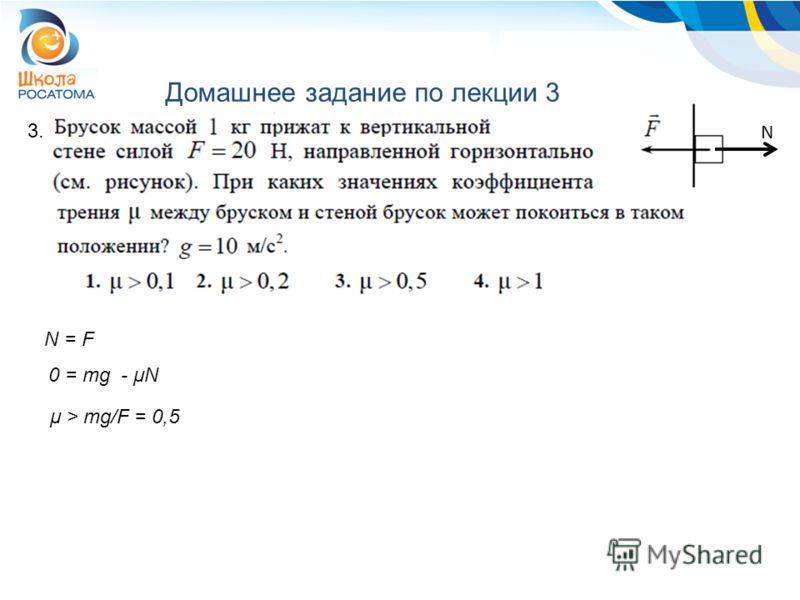 Домашнее задание по лекции 3 3. N = F 0 = mg - μN N μ > mg/F = 0,5