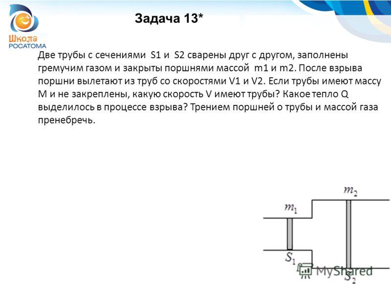 Задача 13* Две трубы с сечениями S1 и S2 сварены друг с другом, заполнены гремучим газом и закрыты поршнями массой m1 и m2. После взрыва поршни вылетают из труб со скоростями V1 и V2. Если трубы имеют массу M и не закреплены, какую скорость V имеют т