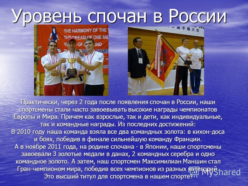 Уровень спочан в России Практически, через 2 года после появления спочан в России, наши спортсмены стали часто завоевывать высокие награды чемпионатов Европы и Мира. Причем как взрослые, так и дети, как индивидуальные, так и командные награды. Из пос
