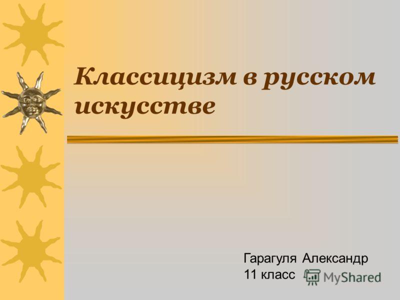 Классицизм в русском искусстве Гарагуля Александр 11 класс