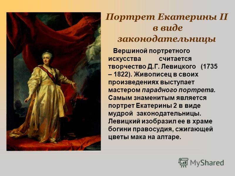 Портрет Екатерины II в виде законодательницы Вершиной портретного искусства считается творчество Д.Г. Левицкого (1735 – 1822). Живописец в своих произведениях выступает мастером парадного портрета. Самым знаменитым является портрет Екатерины 2 в виде