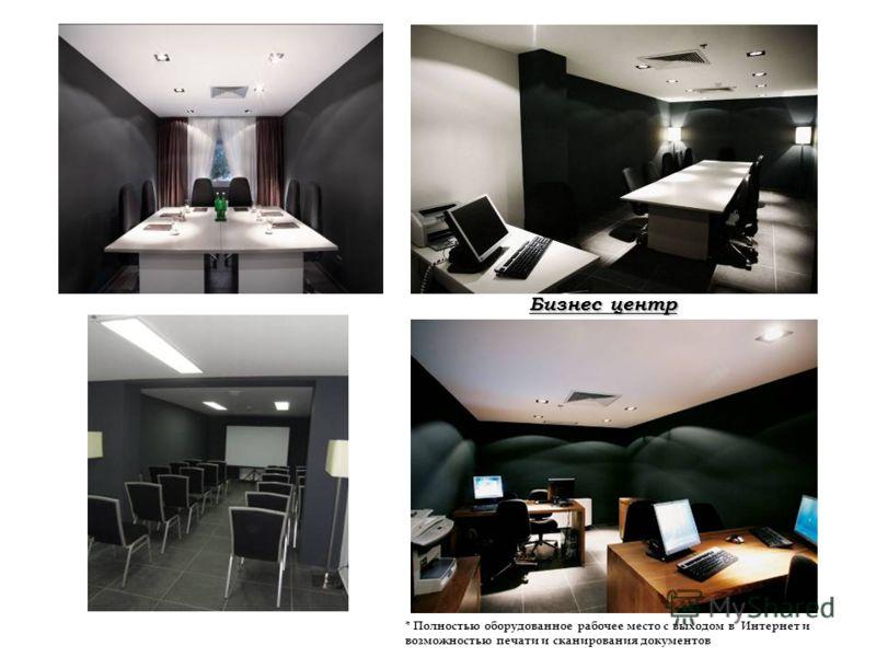 Бизнес центр * Полностью оборудованное рабочее место с выходом в Интернет и возможностью печати и сканирования документов