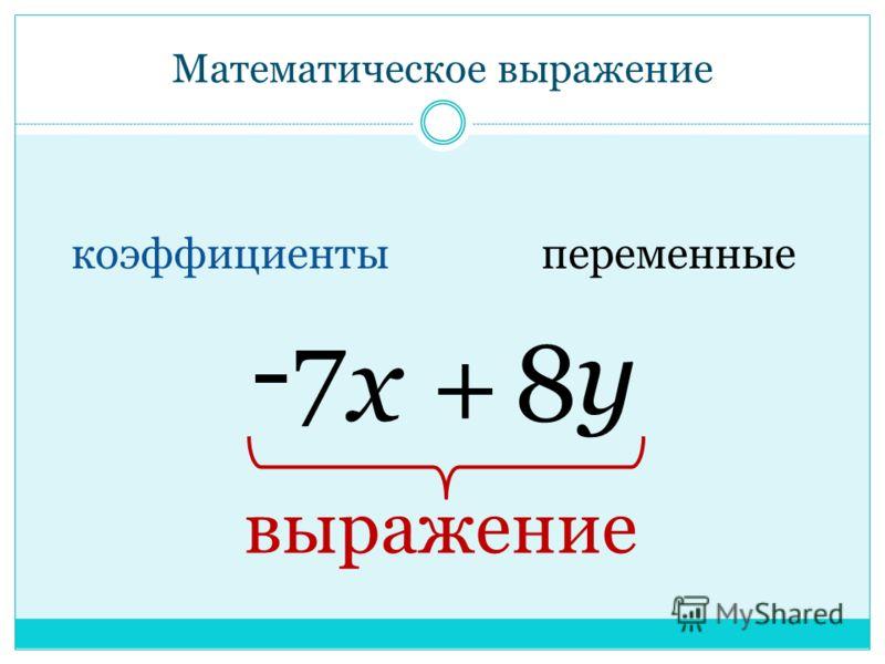 Изучение нового материала Математическое выражение – это выражение, составленное из чисел и переменных с помощью знаков сложения, вычитания, умножения, деления и скобок.